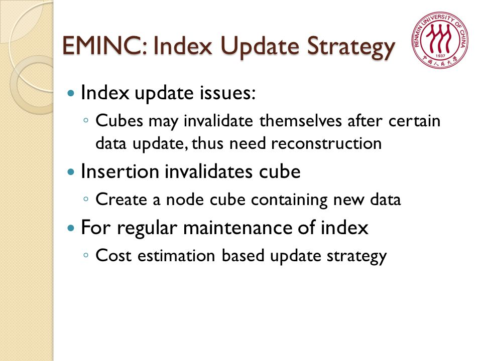 EMINC: Index Update Strategy Index update issues: ◦ Cubes may invalidate themselves after certain data update, thus need reconstruction Insertion invalidates cube ◦ Create a node cube containing new data For regular maintenance of index ◦ Cost estimation based update strategy