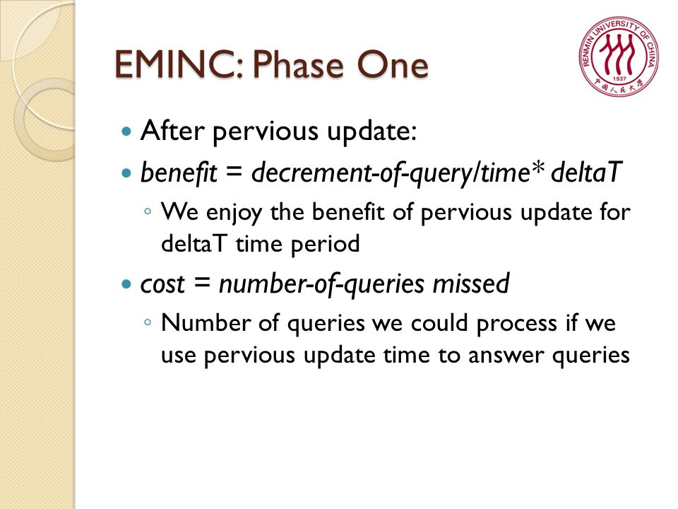 EMINC: Phase One After pervious update: benefit = decrement-of-query/time* deltaT ◦ We enjoy the benefit of pervious update for deltaT time period cost = number-of-queries missed ◦ Number of queries we could process if we use pervious update time to answer queries