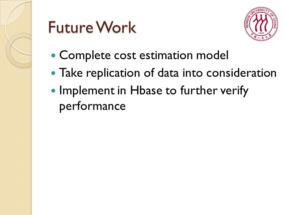 Future Work Complete cost estimation model Take replication of data into consideration Implement in Hbase to further verify performance