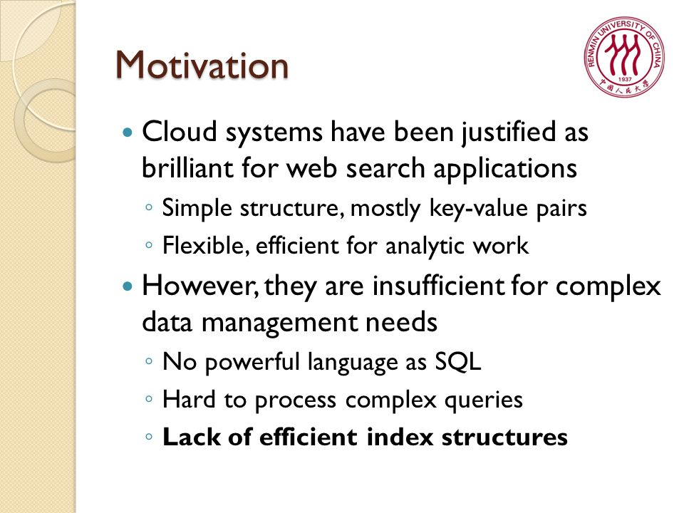 Motivation Cloud systems have been justified as brilliant for web search applications ◦ Simple structure, mostly key-value pairs ◦ Flexible, efficient for analytic work However, they are insufficient for complex data management needs ◦ No powerful language as SQL ◦ Hard to process complex queries ◦ Lack of efficient index structures