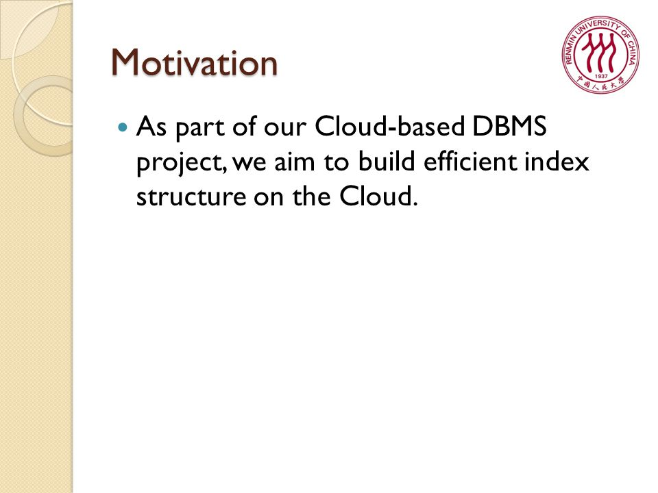 Motivation As part of our Cloud-based DBMS project, we aim to build efficient index structure on the Cloud.