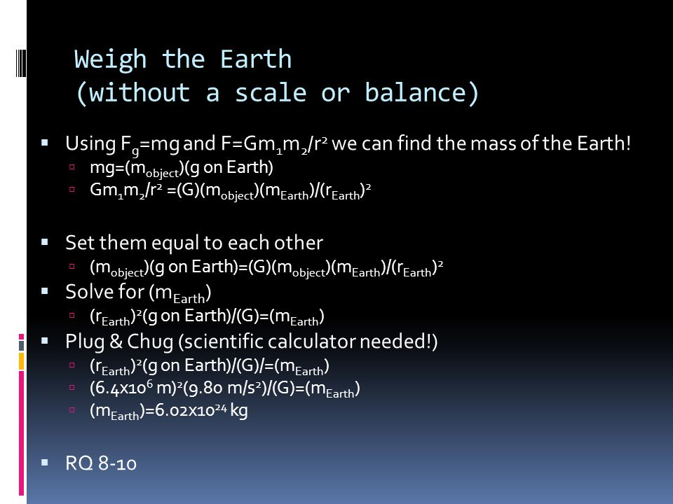 Weigh the Earth (without a scale or balance)  Using F g =mg and F=Gm 1 m 2 /r 2 we can find the mass of the Earth!  mg=(m object )(g on Earth)  Gm