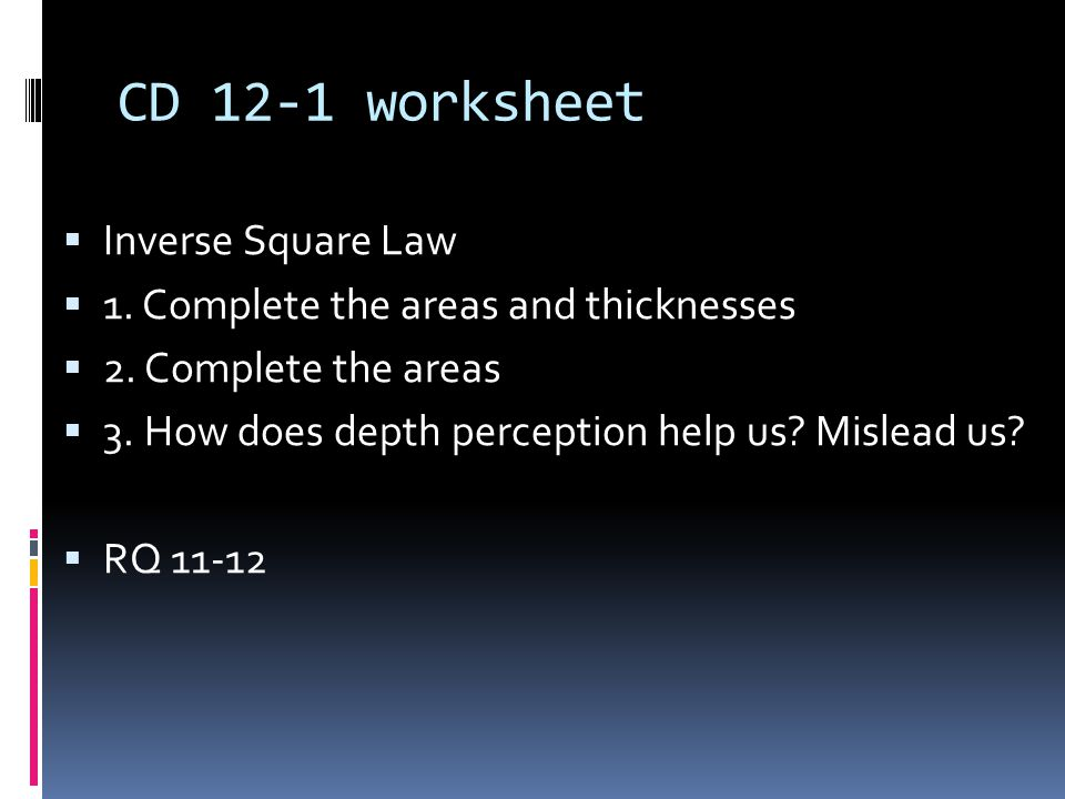 CD 12-1 worksheet  Inverse Square Law  1. Complete the areas and thicknesses  2. Complete the areas  3. How does depth perception help us? Mislead