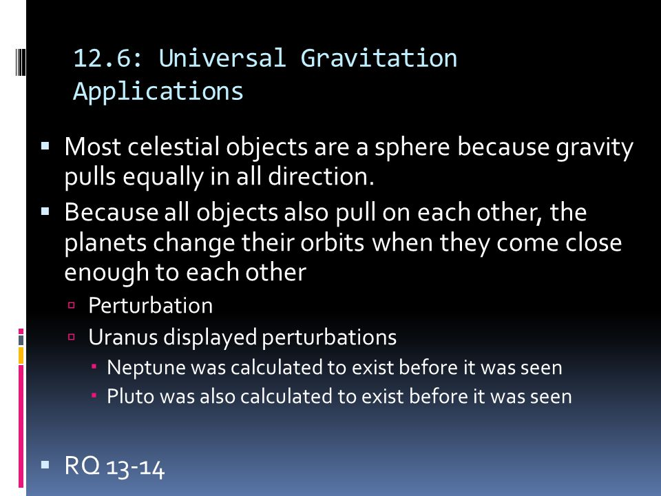 12.6: Universal Gravitation Applications  Most celestial objects are a sphere because gravity pulls equally in all direction.  Because all objects a