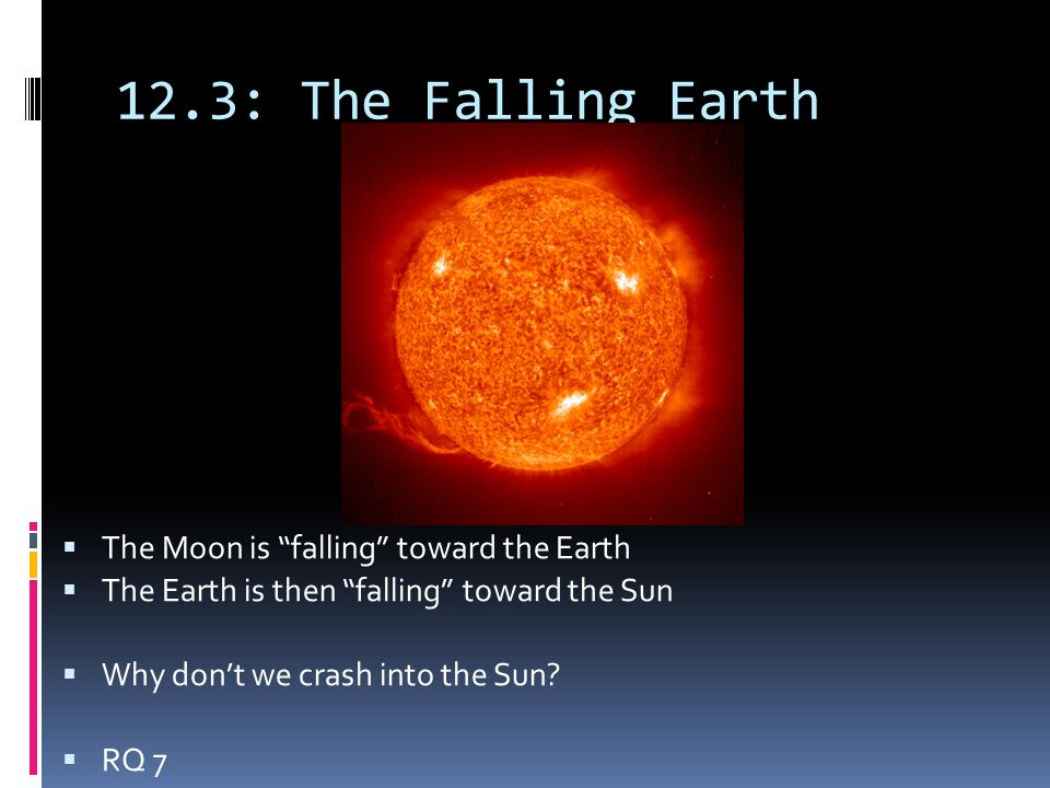 "12.3: The Falling Earth  The Moon is ""falling"" toward the Earth  The Earth is then ""falling"" toward the Sun  Why don't we crash into the Sun?  RQ"