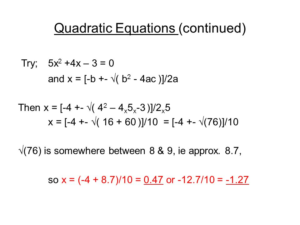 Quadratic Equations (continued) Try; 5x 2 +4x – 3 = 0 and x = [-b +- √( b 2 - 4ac )]/2a Then x = [-4 +- √( 4 2 – 4 x 5 x -3 )]/2 x 5 x = [-4 +- √( 16 + 60 )]/10 = [-4 +- √(76)]/10 √(76) is somewhere between 8 & 9, ie approx.