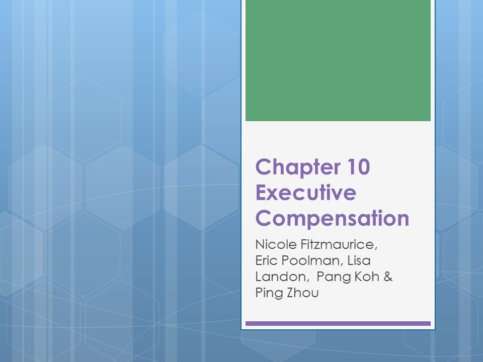 Chapter 10 Executive Compensation Nicole Fitzmaurice, Eric Poolman, Lisa Landon, Pang Koh & Ping Zhou