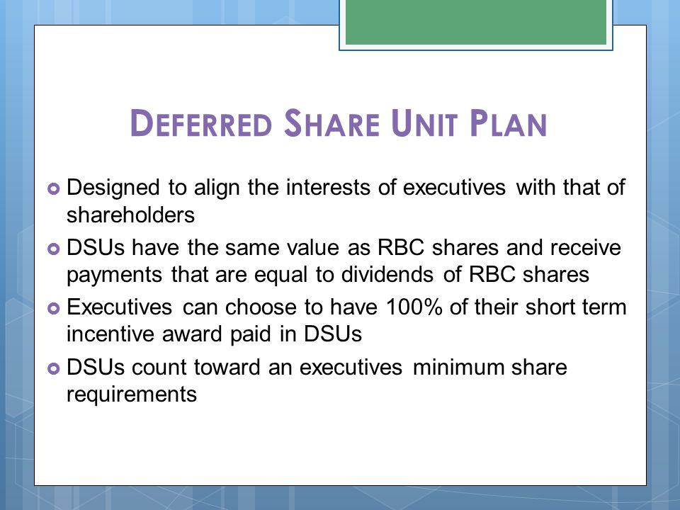 D EFERRED S HARE U NIT P LAN  Designed to align the interests of executives with that of shareholders  DSUs have the same value as RBC shares and re