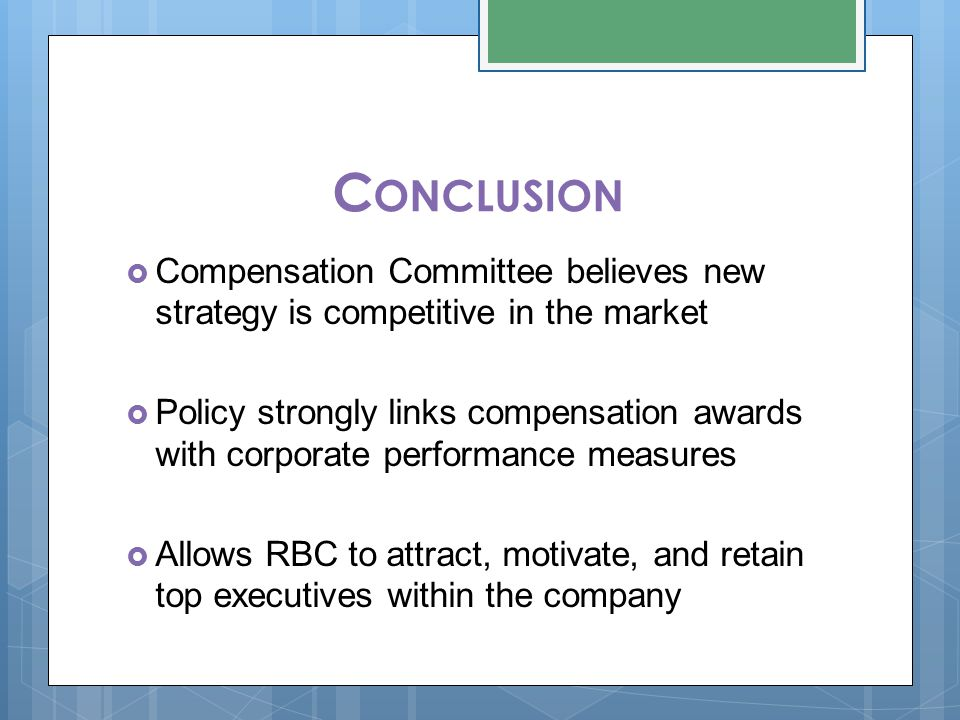 C ONCLUSION  Compensation Committee believes new strategy is competitive in the market  Policy strongly links compensation awards with corporate performance measures  Allows RBC to attract, motivate, and retain top executives within the company
