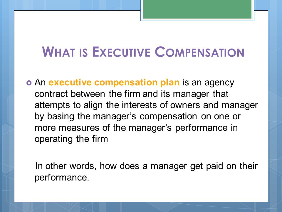 W HAT IS E XECUTIVE C OMPENSATION  An executive compensation plan is an agency contract between the firm and its manager that attempts to align the interests of owners and manager by basing the manager's compensation on one or more measures of the manager's performance in operating the firm In other words, how does a manager get paid on their performance.