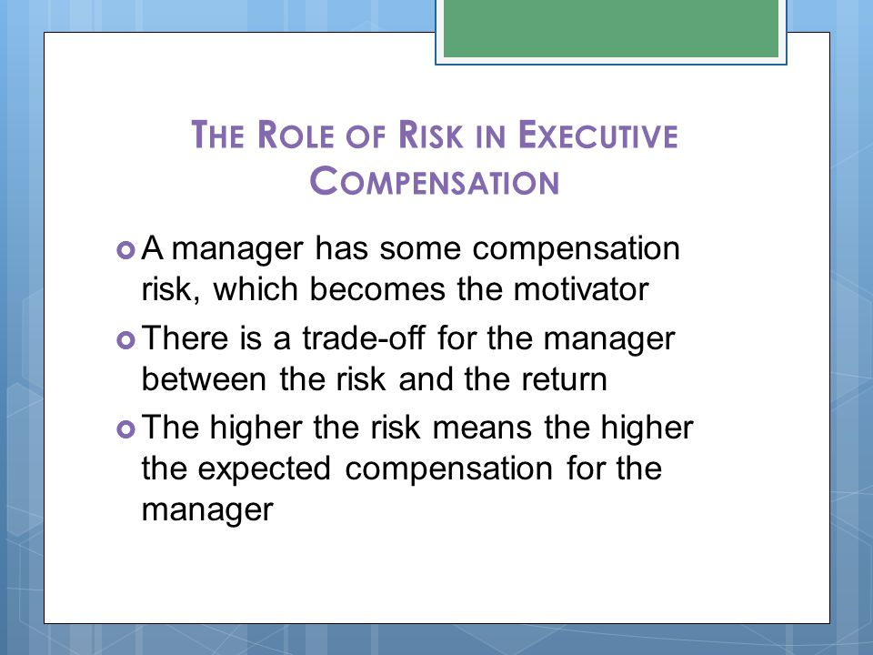 T HE R OLE OF R ISK IN E XECUTIVE C OMPENSATION  A manager has some compensation risk, which becomes the motivator  There is a trade-off for the manager between the risk and the return  The higher the risk means the higher the expected compensation for the manager