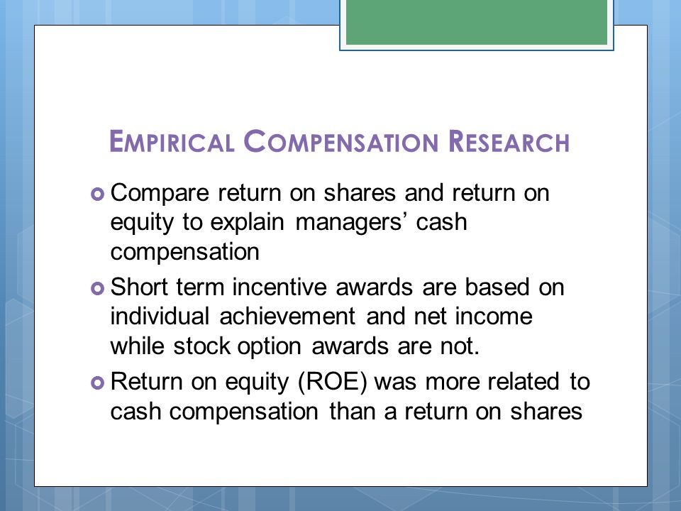E MPIRICAL C OMPENSATION R ESEARCH  Compare return on shares and return on equity to explain managers' cash compensation  Short term incentive award