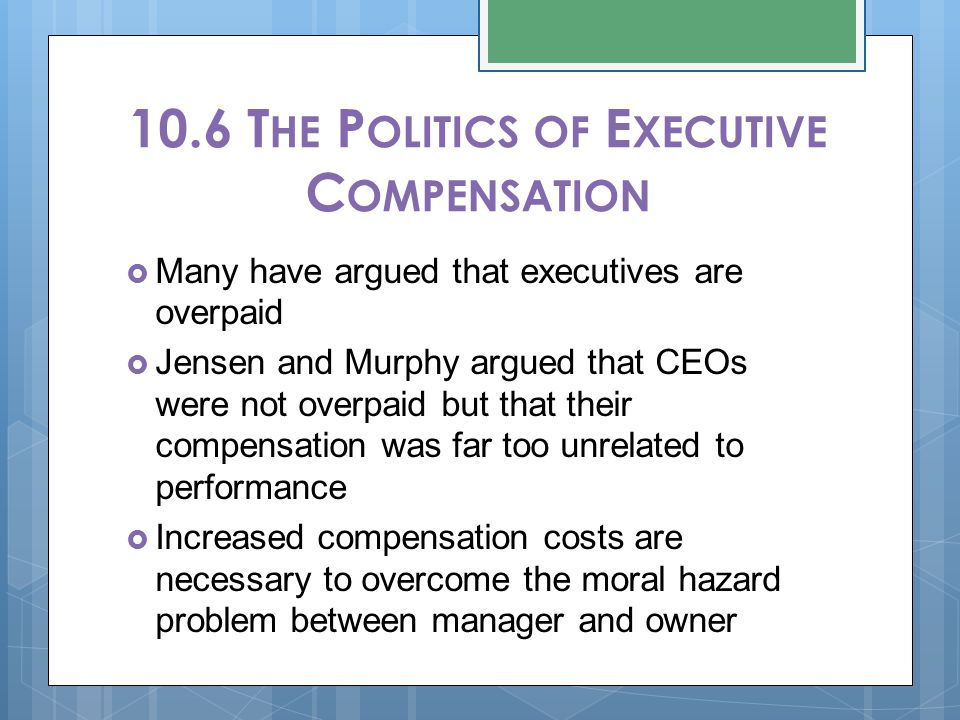 10.6 T HE P OLITICS OF E XECUTIVE C OMPENSATION  Many have argued that executives are overpaid  Jensen and Murphy argued that CEOs were not overpaid but that their compensation was far too unrelated to performance  Increased compensation costs are necessary to overcome the moral hazard problem between manager and owner