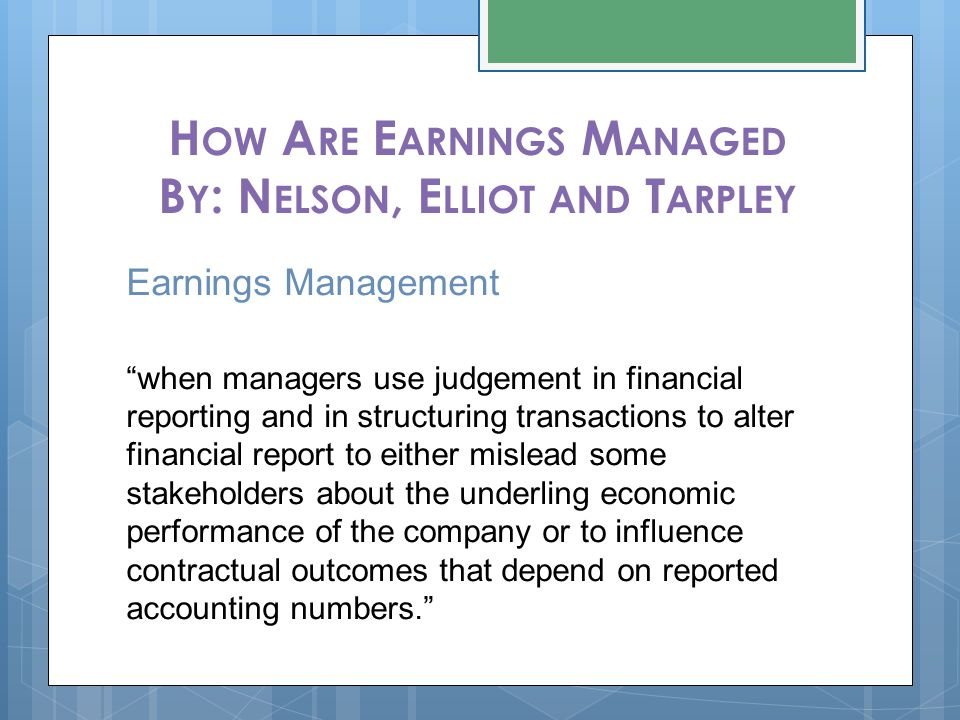 "H OW A RE E ARNINGS M ANAGED B Y : N ELSON, E LLIOT AND T ARPLEY Earnings Management ""when managers use judgement in financial reporting and in struct"