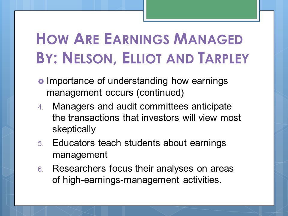H OW A RE E ARNINGS M ANAGED B Y : N ELSON, E LLIOT AND T ARPLEY  Importance of understanding how earnings management occurs (continued) 4. Managers