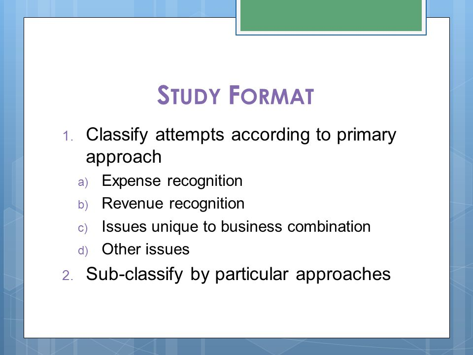 S TUDY F ORMAT 1. Classify attempts according to primary approach a) Expense recognition b) Revenue recognition c) Issues unique to business combinati