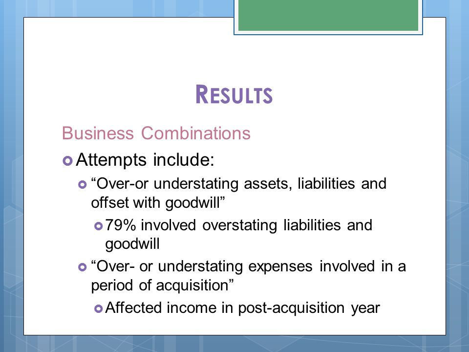 R ESULTS Business Combinations  Attempts include:  Over-or understating assets, liabilities and offset with goodwill  79% involved overstating liabilities and goodwill  Over- or understating expenses involved in a period of acquisition  Affected income in post-acquisition year