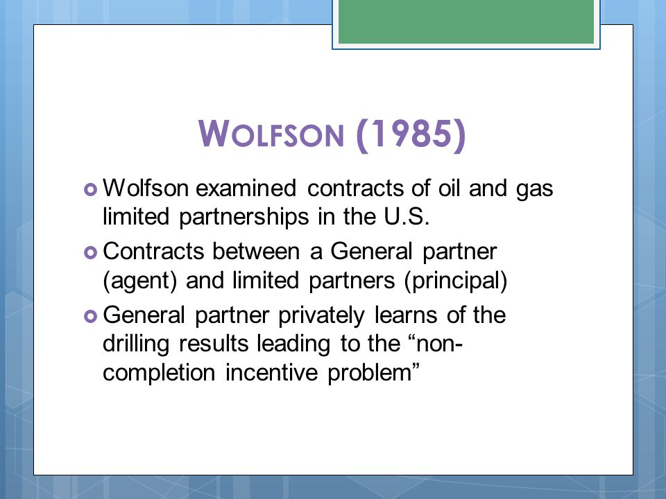 W OLFSON (1985)  Wolfson examined contracts of oil and gas limited partnerships in the U.S.  Contracts between a General partner (agent) and limited