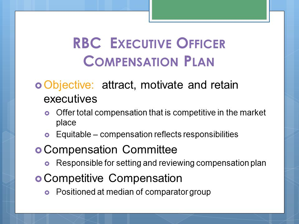 RBC E XECUTIVE O FFICER C OMPENSATION P LAN  Objective: attract, motivate and retain executives  Offer total compensation that is competitive in the