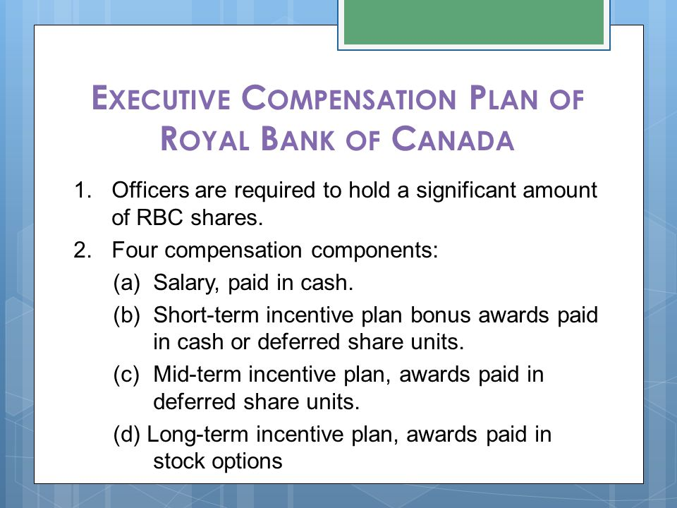 E XECUTIVE C OMPENSATION P LAN OF R OYAL B ANK OF C ANADA 1.Officers are required to hold a significant amount of RBC shares. 2.Four compensation comp