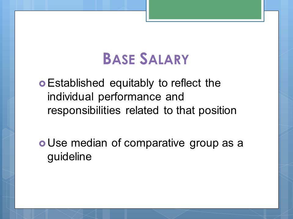 B ASE S ALARY  Established equitably to reflect the individual performance and responsibilities related to that position  Use median of comparative group as a guideline
