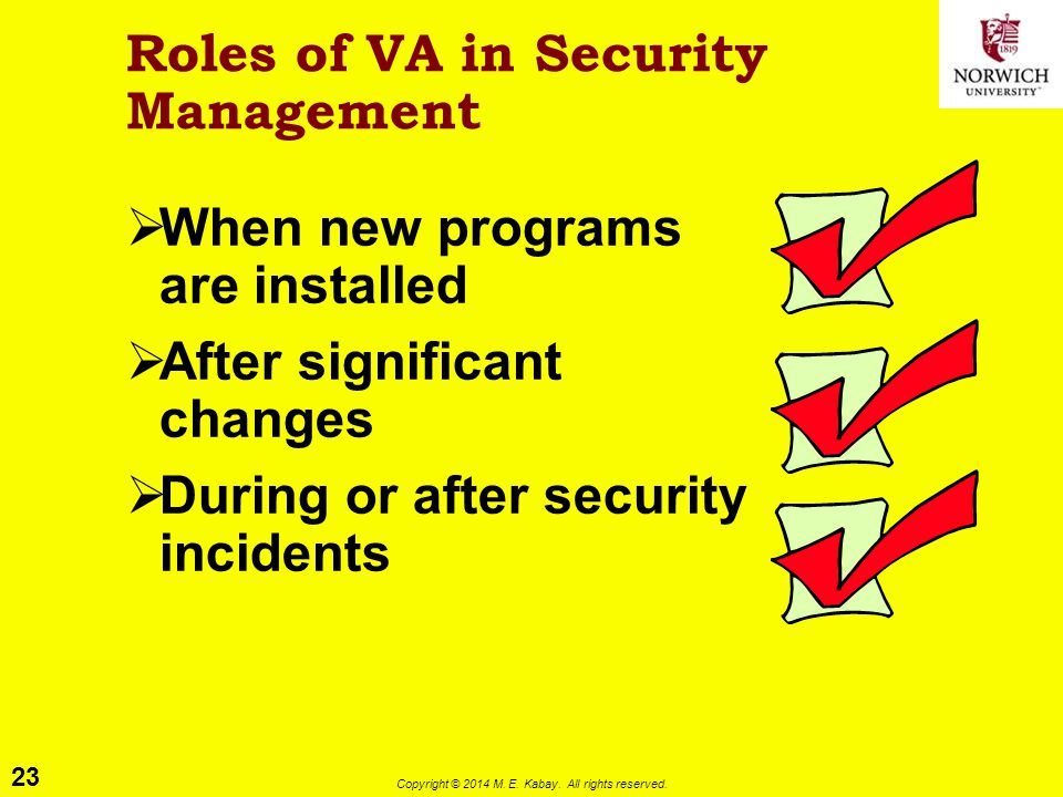 23 Copyright © 2014 M. E. Kabay. All rights reserved. Roles of VA in Security Management  When new programs are installed  After significant changes