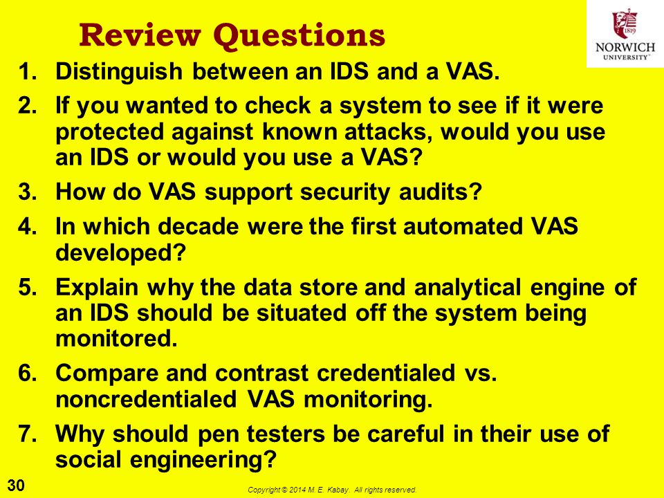 30 Copyright © 2014 M. E. Kabay. All rights reserved. Review Questions 1.Distinguish between an IDS and a VAS. 2.If you wanted to check a system to se