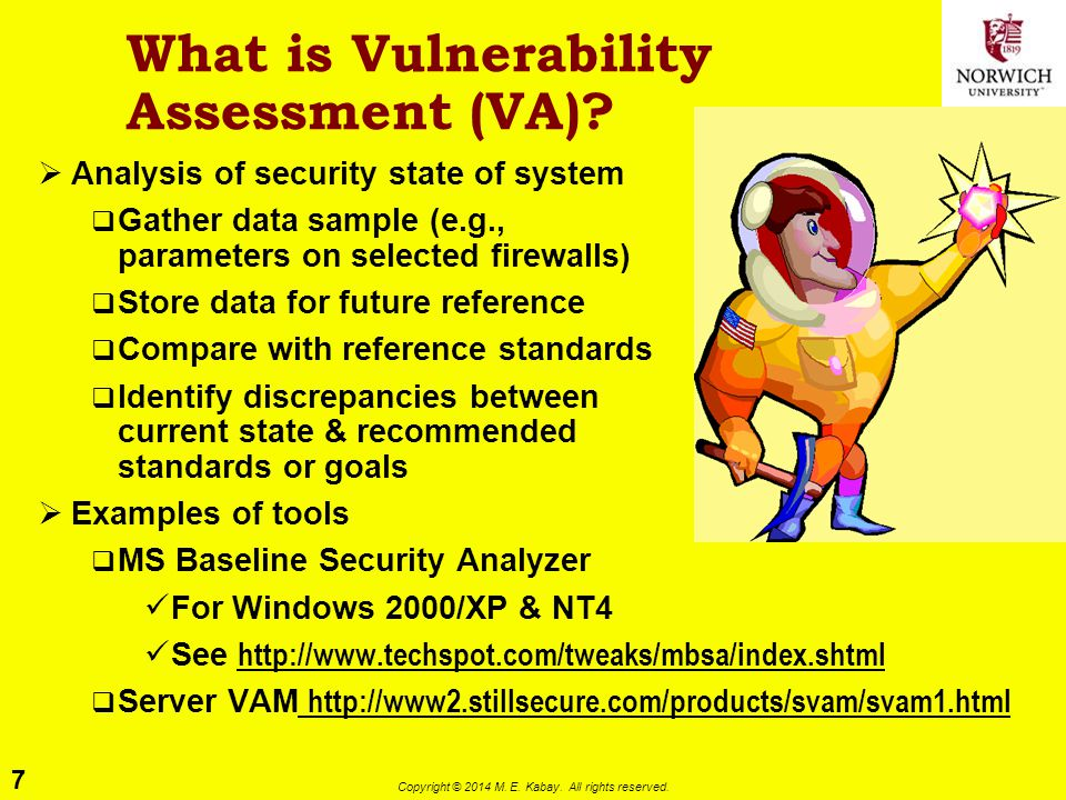 7 Copyright © 2014 M. E. Kabay. All rights reserved. What is Vulnerability Assessment (VA)?  Analysis of security state of system  Gather data sampl