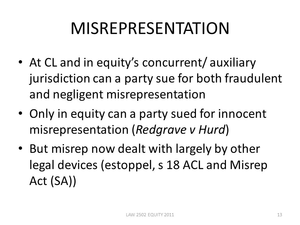 MISREPRESENTATION At CL and in equity's concurrent/ auxiliary jurisdiction can a party sue for both fraudulent and negligent misrepresentation Only in equity can a party sued for innocent misrepresentation (Redgrave v Hurd) But misrep now dealt with largely by other legal devices (estoppel, s 18 ACL and Misrep Act (SA)) 13LAW 2502 EQUITY 2011