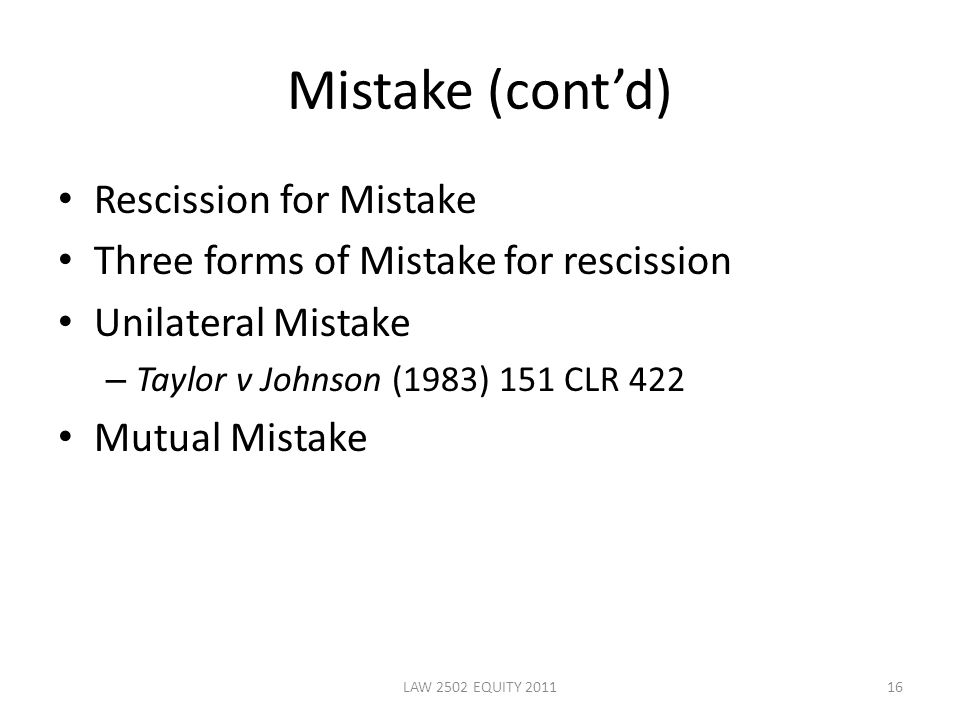 Mistake (cont'd) Rescission for Mistake Three forms of Mistake for rescission Unilateral Mistake – Taylor v Johnson (1983) 151 CLR 422 Mutual Mistake 16LAW 2502 EQUITY 2011