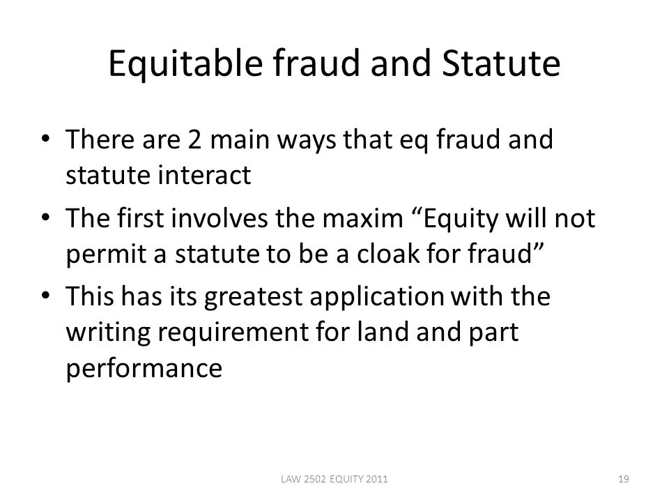 Equitable fraud and Statute There are 2 main ways that eq fraud and statute interact The first involves the maxim Equity will not permit a statute to be a cloak for fraud This has its greatest application with the writing requirement for land and part performance 19LAW 2502 EQUITY 2011