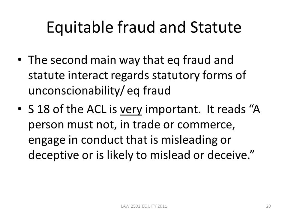 Equitable fraud and Statute The second main way that eq fraud and statute interact regards statutory forms of unconscionability/ eq fraud S 18 of the ACL is very important.