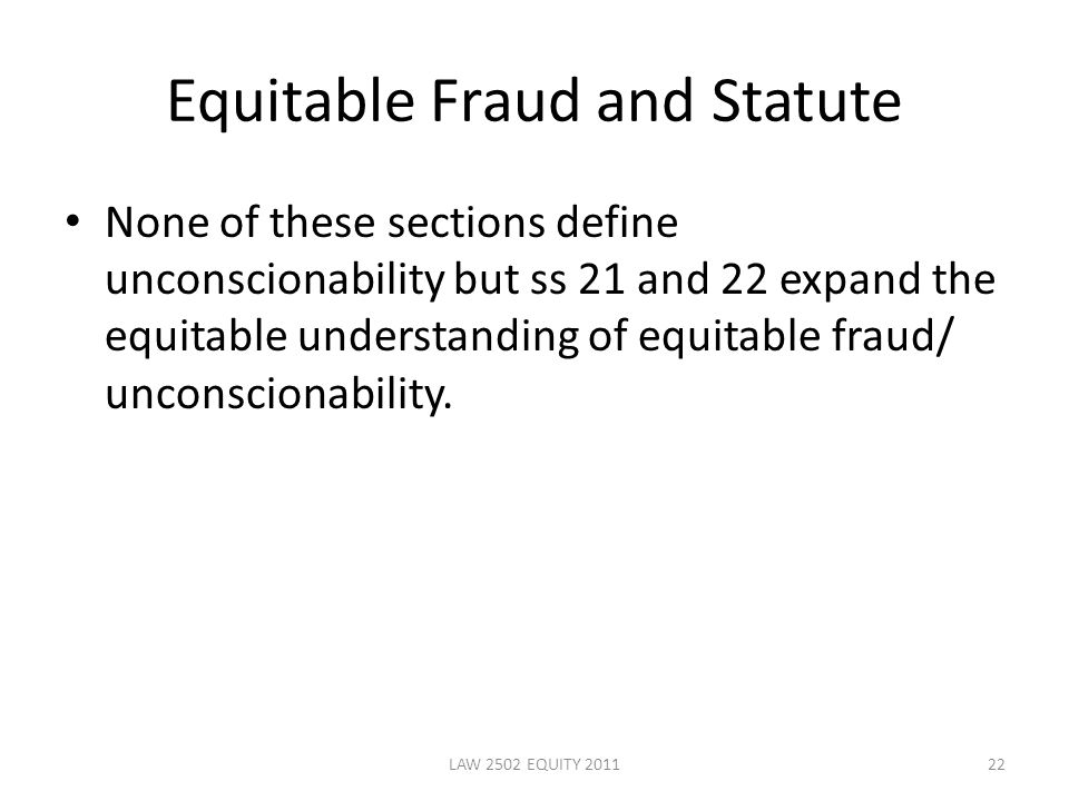Equitable Fraud and Statute None of these sections define unconscionability but ss 21 and 22 expand the equitable understanding of equitable fraud/ unconscionability.