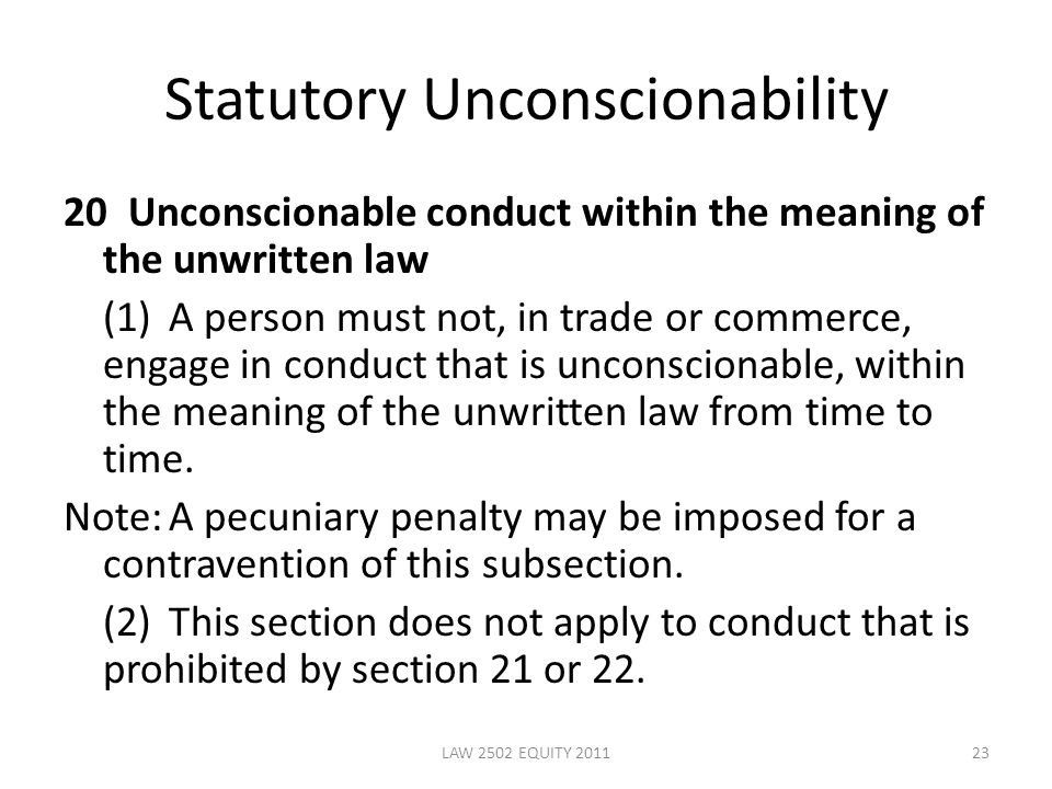 Statutory Unconscionability 20 Unconscionable conduct within the meaning of the unwritten law (1)A person must not, in trade or commerce, engage in conduct that is unconscionable, within the meaning of the unwritten law from time to time.