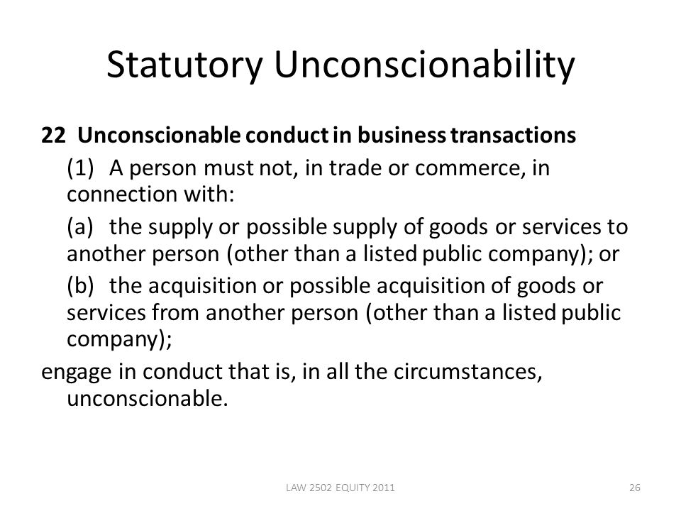 Statutory Unconscionability 22 Unconscionable conduct in business transactions (1)A person must not, in trade or commerce, in connection with: (a)the supply or possible supply of goods or services to another person (other than a listed public company); or (b)the acquisition or possible acquisition of goods or services from another person (other than a listed public company); engage in conduct that is, in all the circumstances, unconscionable.
