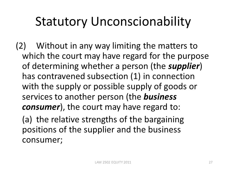Statutory Unconscionability (2)Without in any way limiting the matters to which the court may have regard for the purpose of determining whether a person (the supplier) has contravened subsection (1) in connection with the supply or possible supply of goods or services to another person (the business consumer), the court may have regard to: (a)the relative strengths of the bargaining positions of the supplier and the business consumer; 27LAW 2502 EQUITY 2011
