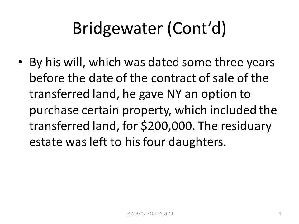 Bridgewater (Cont'd) By his will, which was dated some three years before the date of the contract of sale of the transferred land, he gave NY an option to purchase certain property, which included the transferred land, for $200,000.