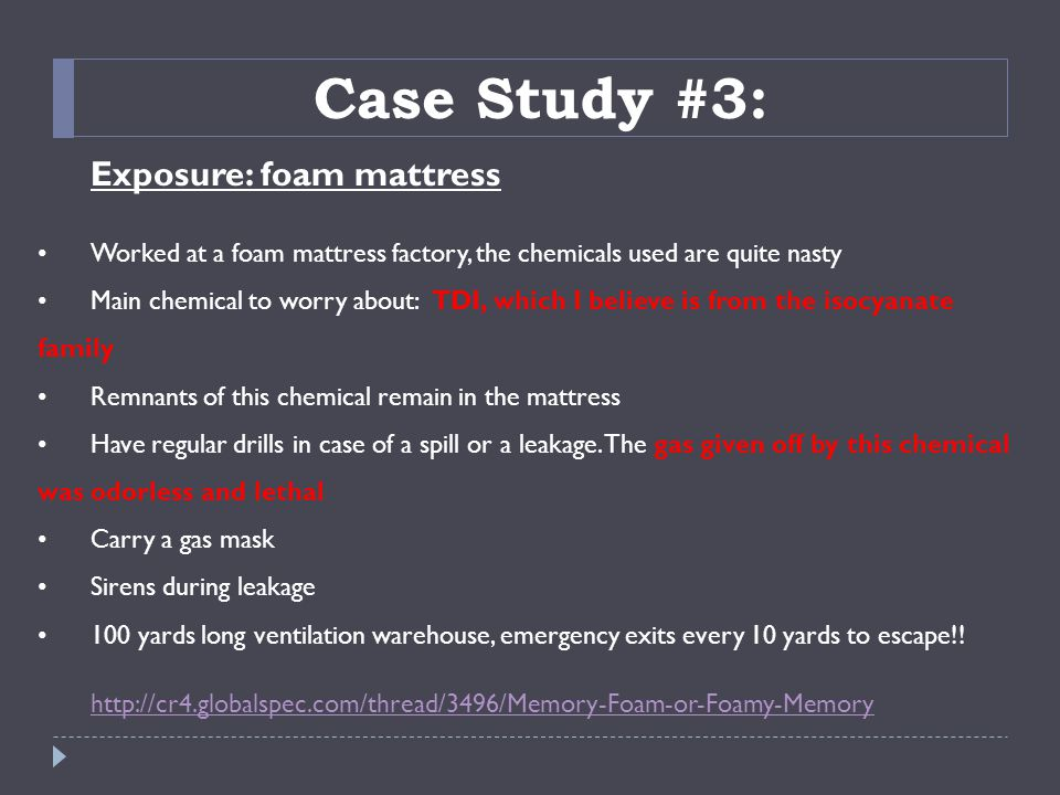Exposure: foam mattress Worked at a foam mattress factory, the chemicals used are quite nasty Main chemical to worry about: TDI, which I believe is from the isocyanate family Remnants of this chemical remain in the mattress Have regular drills in case of a spill or a leakage.