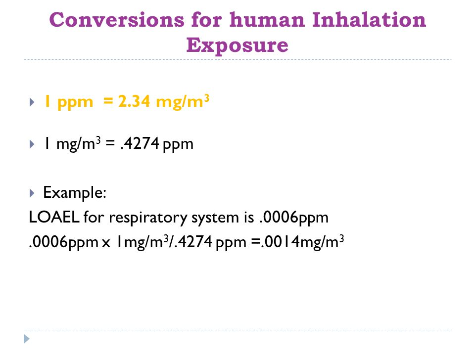 Conversions for human Inhalation Exposure  1 ppm = 2.34 mg/m 3  1 mg/m 3 =.4274 ppm  Example: LOAEL for respiratory system is.0006ppm.0006ppm x 1mg/m 3 /.4274 ppm =.0014mg/m 3