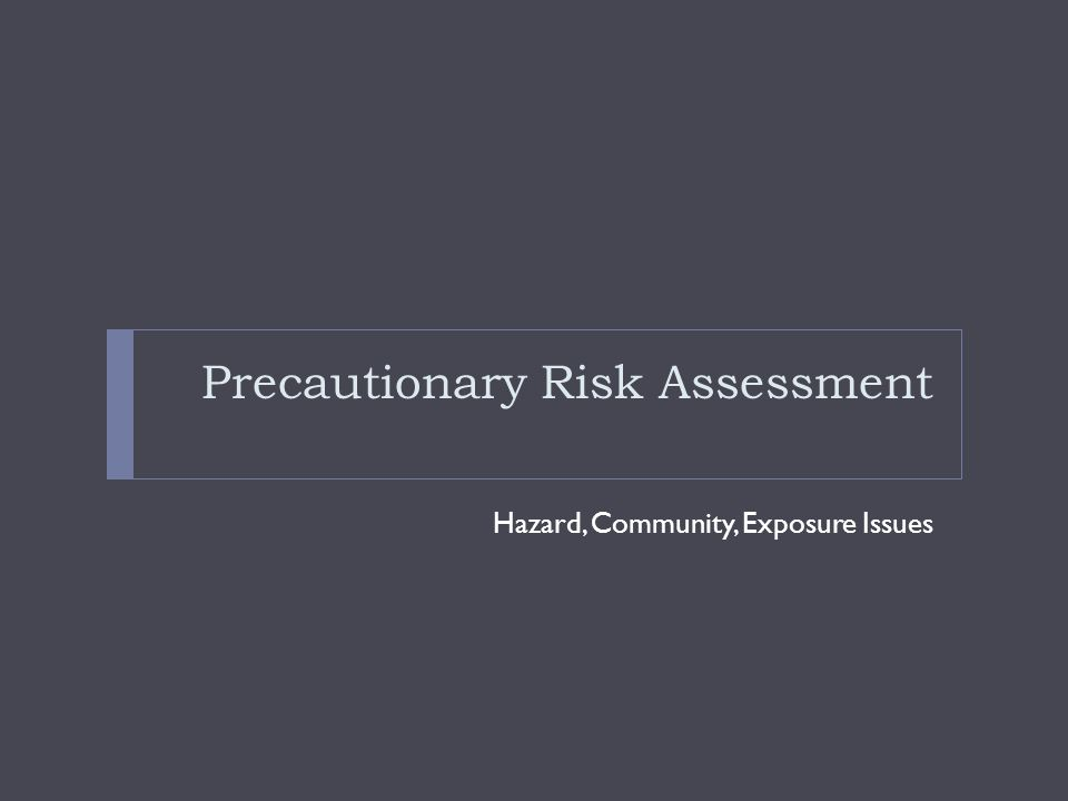 Precautionary Risk Assessment Hazard, Community, Exposure Issues