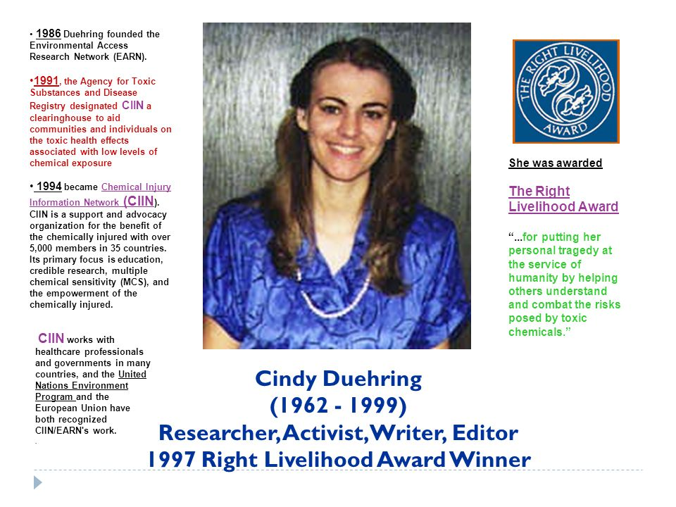 Cindy Duehring (1962 - 1999) Researcher, Activist, Writer, Editor 1997 Right Livelihood Award Winner 1986 Duehring founded the Environmental Access Research Network (EARN).