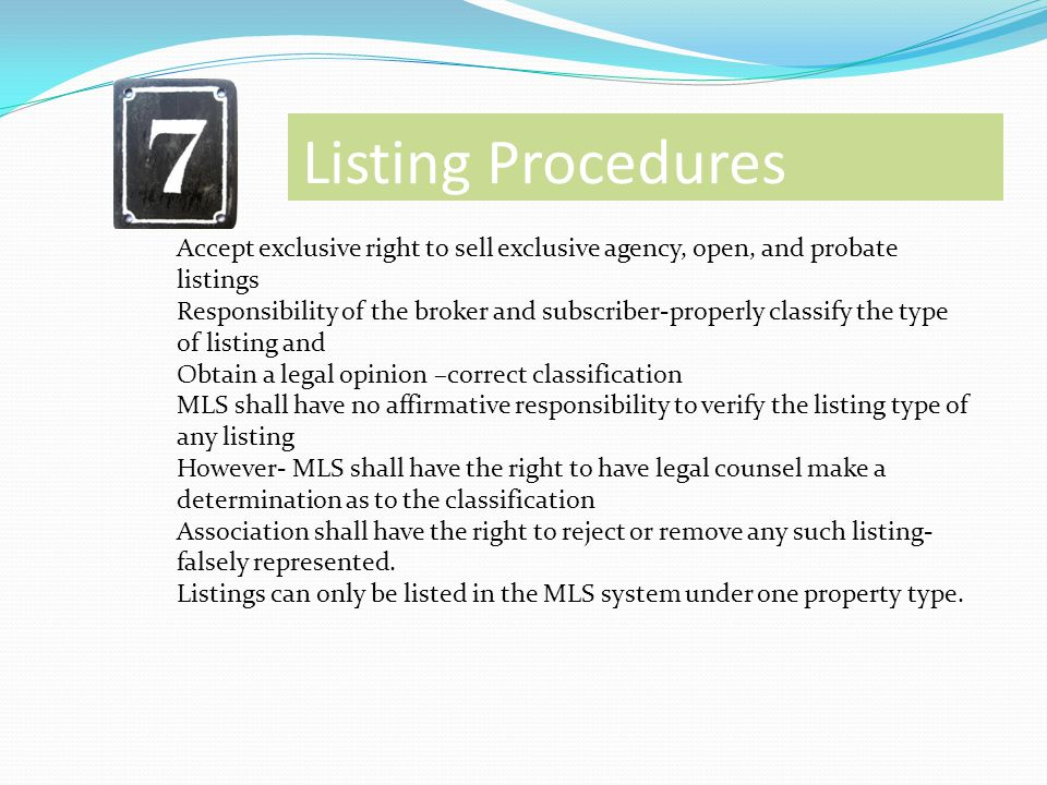Listing Procedures Accept exclusive right to sell exclusive agency, open, and probate listings Responsibility of the broker and subscriber-properly cl