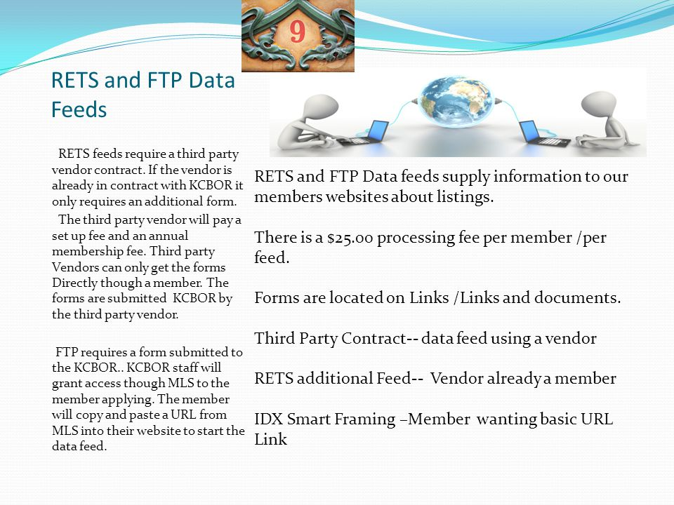RETS and FTP Data Feeds RETS feeds require a third party vendor contract. If the vendor is already in contract with KCBOR it only requires an addition