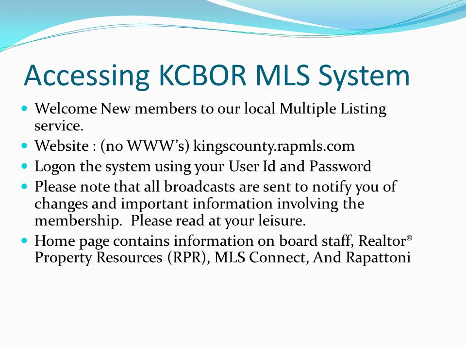 Accessing KCBOR MLS System Welcome New members to our local Multiple Listing service. Website : (no WWW's) kingscounty.rapmls.com Logon the system usi