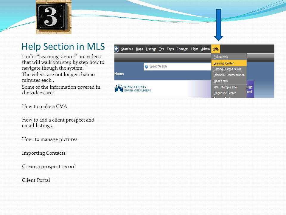 "Help Section in MLS Under ""Learning Center"" are videos that will walk you step by step how to navigate though the system. The videos are not longer th"
