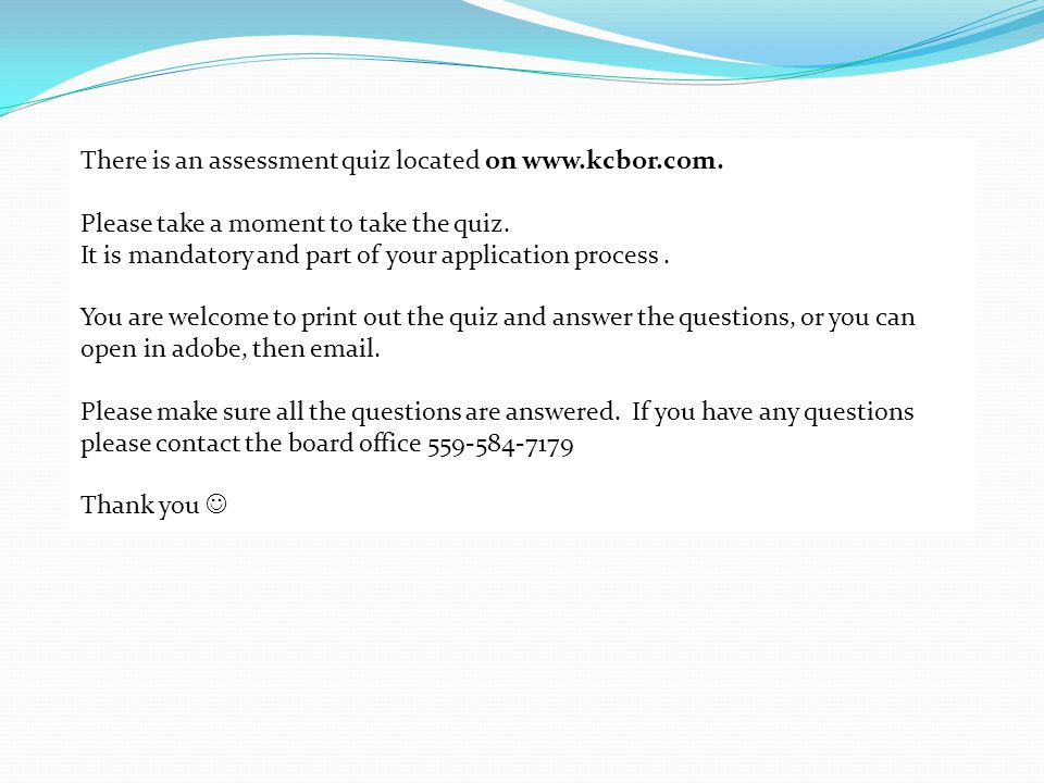 There is an assessment quiz located on www.kcbor.com. Please take a moment to take the quiz. It is mandatory and part of your application process. You