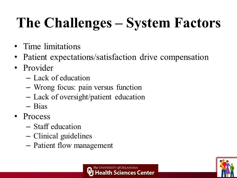 The Challenges – System Factors Time limitations Patient expectations/satisfaction drive compensation Provider – Lack of education – Wrong focus: pain versus function – Lack of oversight/patient education – Bias Process – Staff education – Clinical guidelines – Patient flow management