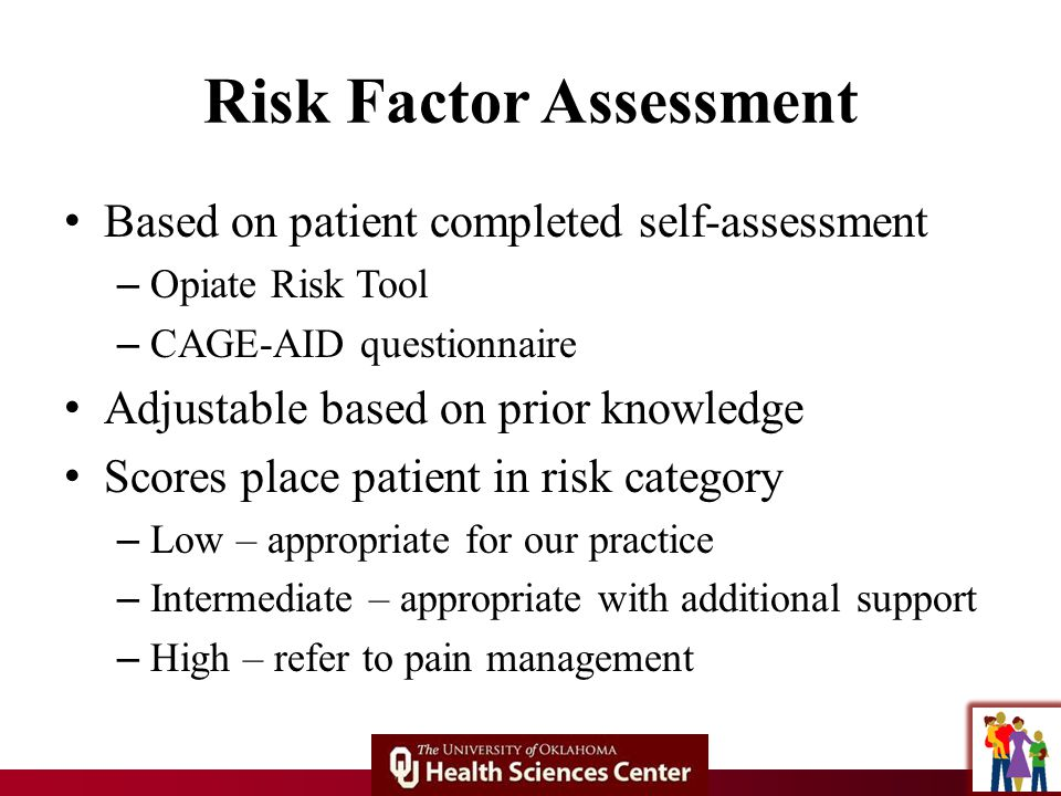 Risk Factor Assessment Based on patient completed self-assessment – Opiate Risk Tool – CAGE-AID questionnaire Adjustable based on prior knowledge Scores place patient in risk category – Low – appropriate for our practice – Intermediate – appropriate with additional support – High – refer to pain management