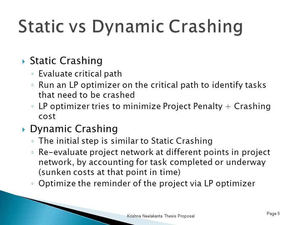  Static Crashing ◦ Evaluate critical path ◦ Run an LP optimizer on the critical path to identify tasks that need to be crashed ◦ LP optimizer tries to minimize Project Penalty + Crashing cost  Dynamic Crashing ◦ The initial step is similar to Static Crashing ◦ Re-evaluate project network at different points in project network, by accounting for task completed or underway (sunken costs at that point in time) ◦ Optimize the reminder of the project via LP optimizer Page 5 Krishna Neelakanta Thesis Proposal