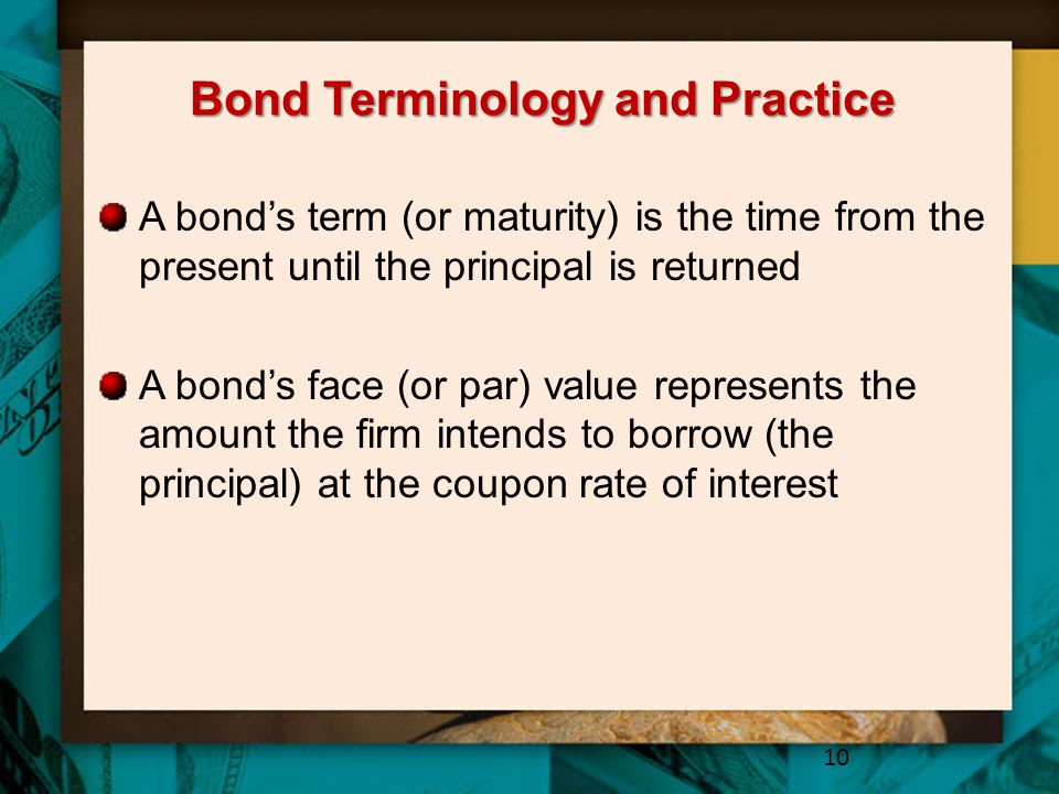 Bond Terminology and Practice A bond's term (or maturity) is the time from the present until the principal is returned A bond's face (or par) value re